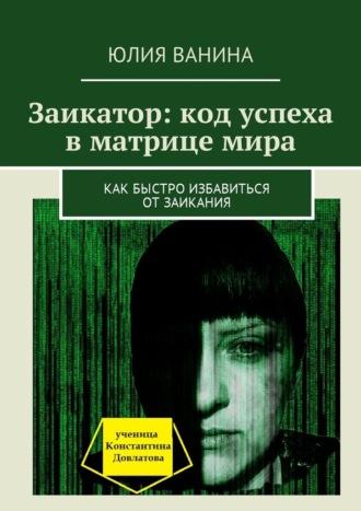 Юлия Ванина, Заикатор: код успеха вматрице мира. Как быстро избавиться отзаикания
