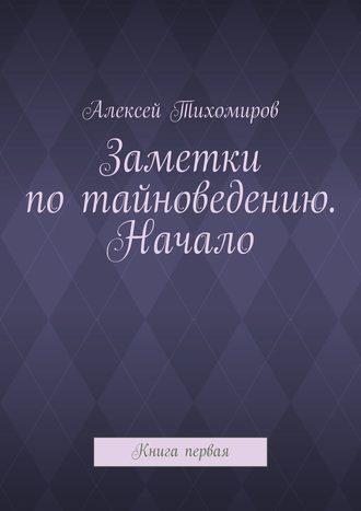Алексей Тихомиров, Заметки по тайноведению. Начало. Книга первая