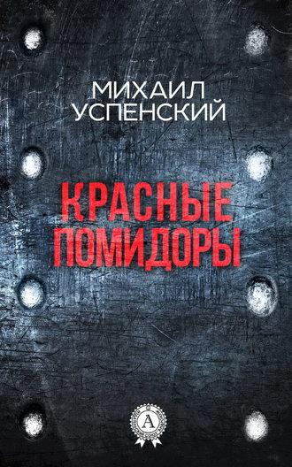 Михаил Успенский, Красные помидоры