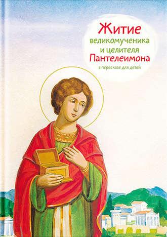 Тимофей Веронин, Житие святого великомученика и целителя Пантелеимона в пересказе для детей