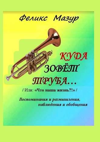 Феликс Мазур, Куда зовет труба. Воспоминания и размышления, наблюдения и обобщения