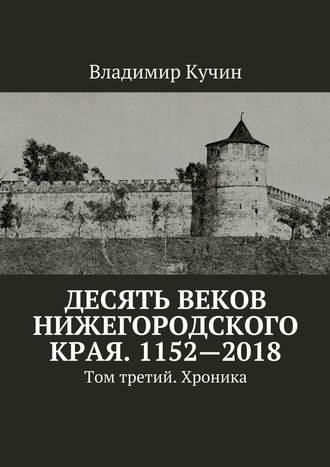 Владимир Кучин, Десять веков Нижегородского края. 1152—2018. Том третий. Хроника
