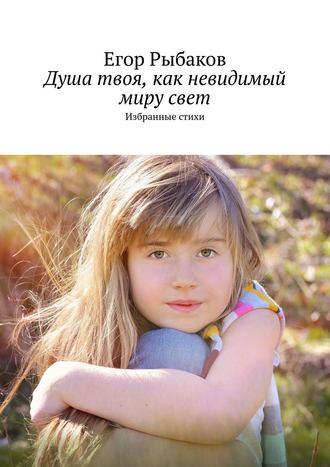 Егор Рыбаков, Душа твоя, как невидимый мирусвет. Избранные стихи
