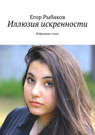 Егор Рыбаков, Иллюзия искренности. Избранные стихи