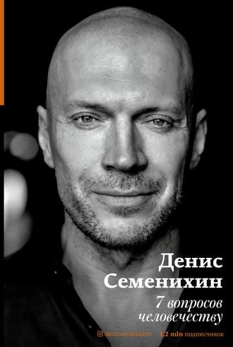 Денис Семенихин, 7 вопросов человечеству