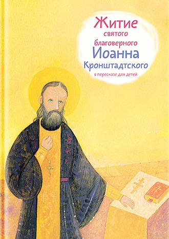 Тимофей Веронин, Житие святого благоверного Иоанна Кронштадтского в пересказе для детей