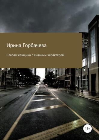 Ирина Горбачева, Слабая женщина с сильным характером