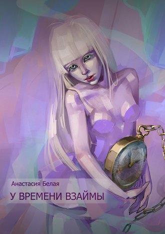 Анастасия Белая, У времени взаймы