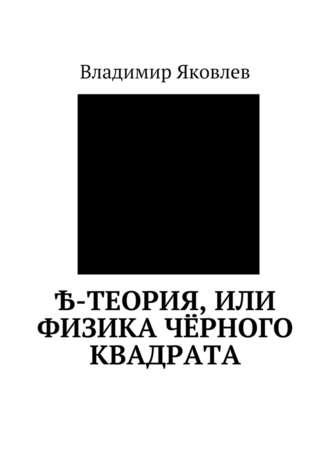 Владимир Яковлев, Ѣ-Теория, или Физика чёрного квадрата