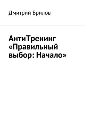 Дмитрий Брилов, АнтиТренинг «Правильный выбор: Начало»