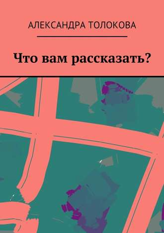 Александра Толокова, Что вам рассказать?
