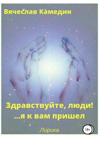 Вячеслав Камедин, Здравствуйте, люди!.. Я к вам пришел