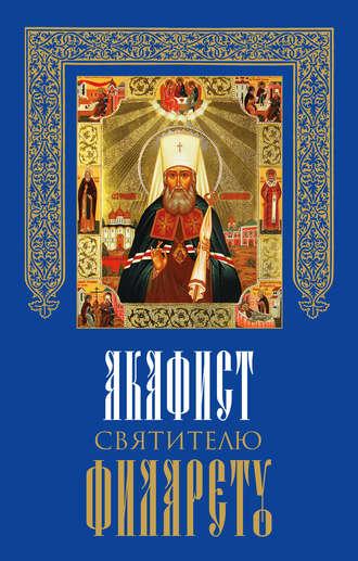 Сборник, Акафист святителю Филарету, митрополиту Московскому и Коломенскому, чудотворцу