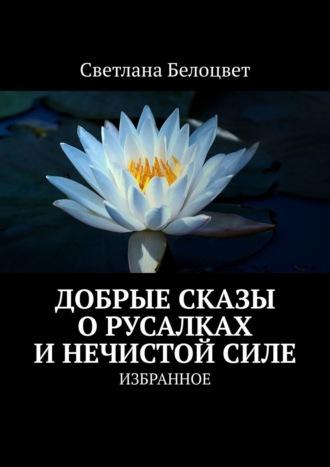 Светлана Алексеева, ДОБРЫЕ СКАЗЫ О РУСАЛКАХ И НЕЧИСТОЙ СИЛЕ. ИЗБРАННОЕ