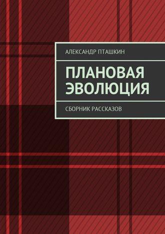 Александр Пташкин, Плановая эволюция. Сборник рассказов