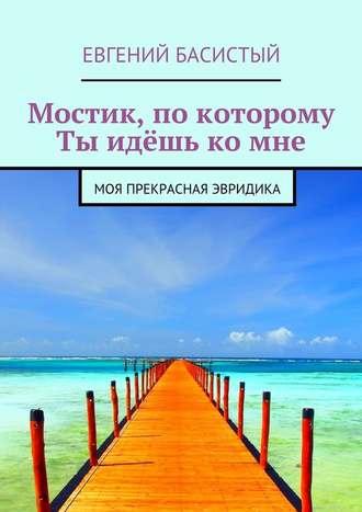 Евгений Басистый, Мостик, по которому ты идёшь комне. Моя прекрасная Эвридика