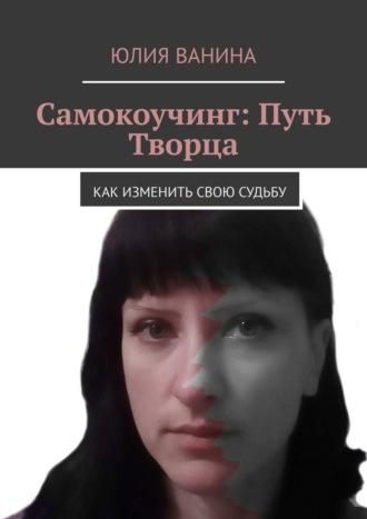 Юлия Ванина, Самокоучинг: Путь Творца. Как, отвечая напростые вопросы, можно изменитьмир