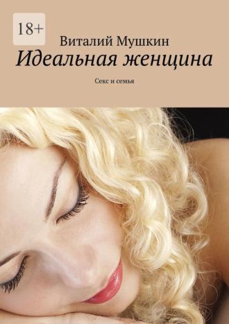 Виталий Мушкин, Идеальная женщина. Секс и семья