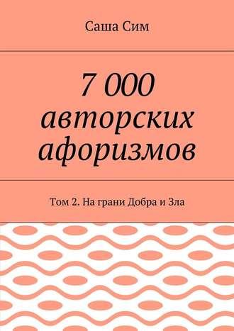 Саша Сим, 7 000 авторских афоризмов. Том 2. Награни Добра иЗла