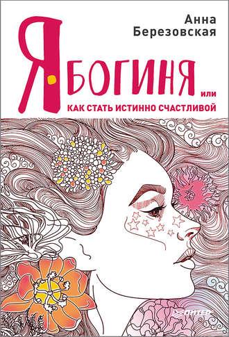 Анна Березовская, Я – Богиня, или Как стать истинно счастливой