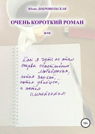 Юлия Добровольская, Очень короткий роман, или Как я чуть не стал сперва счастливым любовником, потом заикой, потом убийцей, а потом импотентом