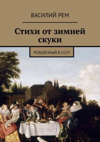 Василий Рем, Стихи от зимней скуки. Рождённый вСССР