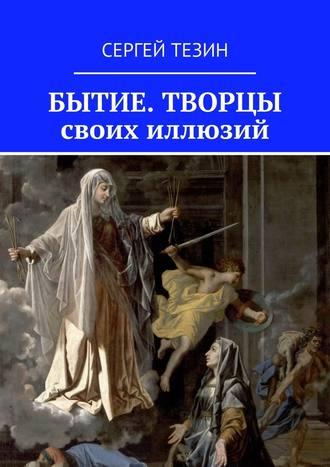 Сергей Тезин, Бытие. Творцы своих иллюзий