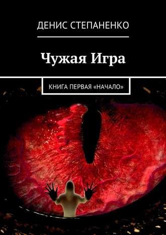 Денис Степаненко, Чужаяигра. Книга первая. Начало