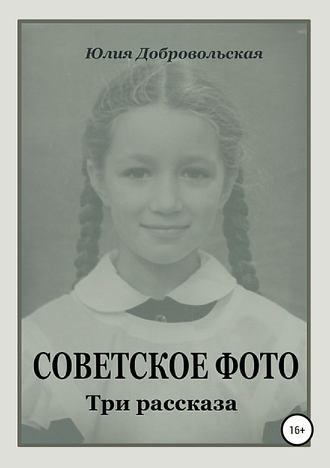 Юлия Добровольская, Советское фото. Три рассказа