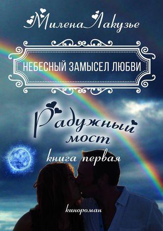Милена Лакузье, Небесный замысел любви. Книга первая. Радужный мост