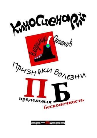 Владимир Органов, Признаки болезни (ПБ) Предельная Бесконечность. Киносценарий