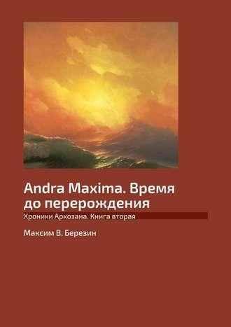Максим Березин, Andra Maxima. Время доперерождения. Хроники Аркозана. Книга вторая