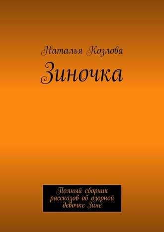 Наталья Козлова, Зиночка. Полный сборник рассказов обозорной девочке Зине
