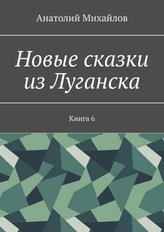 Анатолий Михайлов, Новые сказки из Луганска. Книга 6