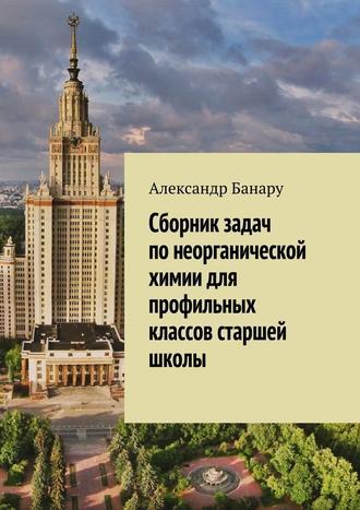 Александр Банару, Сборник задач понеорганической химии для профильных классов старшей школы
