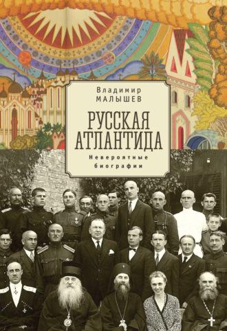 Владимир Малышев, Русская Атлантида. Невероятные биографии
