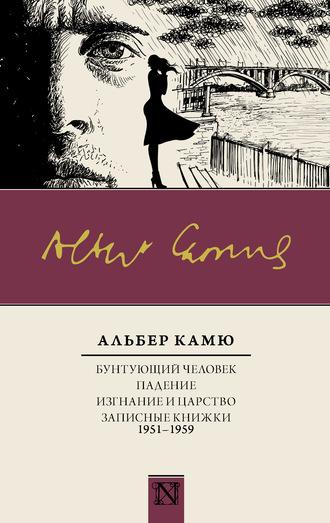 Альбер Камю, Бунтующий человек. Падение. Изгнание и царство. Записные книжки (1951—1959)