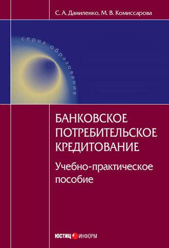 Мария Комиссарова, Светлана Даниленко, Банковское потребительское кредитование : учебно-практическое пособие