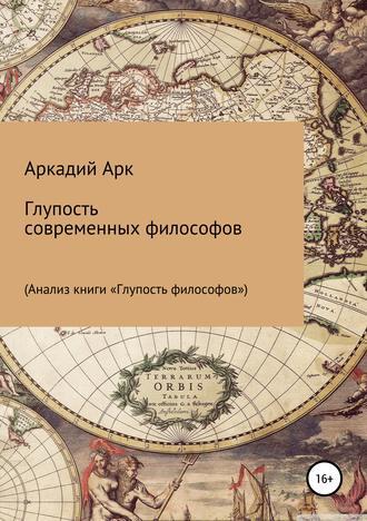 Аркадий Арк, Глупость современных философов