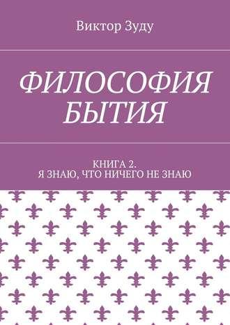 Виктор Зуду, Философия бытия. Книга 2. Я знаю, что ничего не знаю