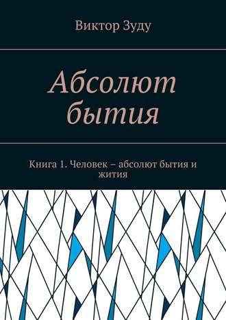Виктор Зуду, Абсолют бытия. Книга 1. Человек – абсолют бытия и жития