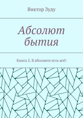 Виктор Зуду, Абсолют бытия. Книга 2. В абсолюте есть всё!