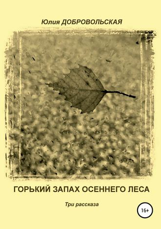 Юлия Добровольская, Горький запах осеннего леса. Три рассказа