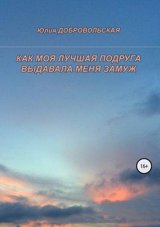Юлия Добровольская, Как моя лучшая подруга выдавала меня замуж