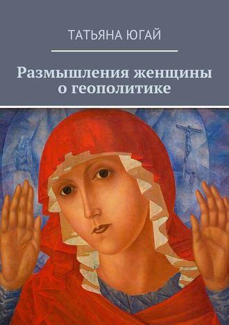 Татьяна Югай, Размышления женщины о геополитике
