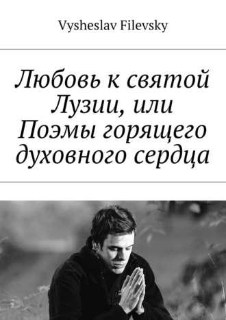 Vysheslav Filevsky, Любовь к святой Лузии, или Поэмы горящего духовного сердца