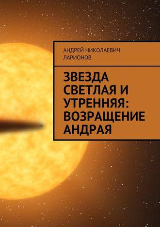 Андрей Ларионов, Звезда светлая и утренняя: Возращение Андрая