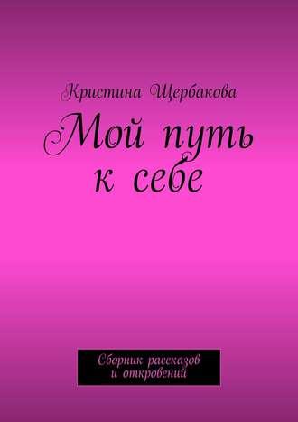 Кристина Щербакова, Мой путь ксебе. Сборник рассказов иоткровений