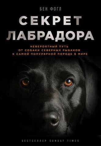 Бен Фогл, Секрет лабрадора. Невероятный путь от собаки северных рыбаков к самой популярной породе в мире