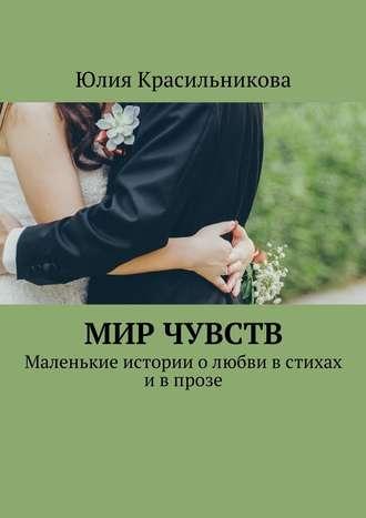 Юлия Красильникова, Мир чувств. Маленькие истории олюбви встихах ивпрозе